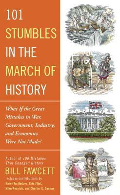 101 Stumbles in the March of History: What If the Great Mistakes in War, Government, Industry, and Economics Were Not Made? by Bill Fawcett