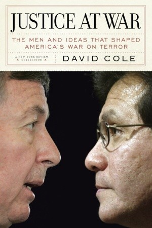 Justice at War: The Men and Ideas that Shaped America's War on Terror by David Cole