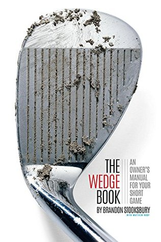 The Wedge Book: An Owner's Manual for Your Short Game by Brandon Stooksbury, Matthew Rudy