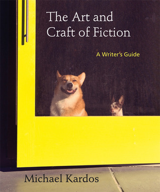 The Art and Craft of Fiction: A Writer's Guide by Michael Kardos