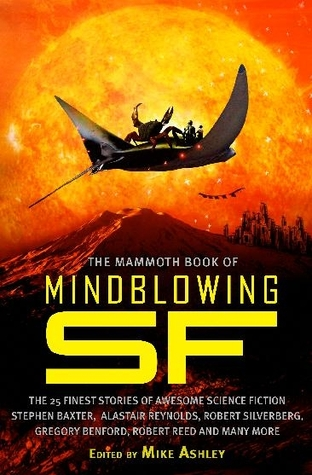 The Mammoth Book of Mindblowing SF by Ian Watson, Keith Brooke, Ted White, Paul Di Filippo, Timothy Zahn, Michael Swanwick, Ian Creasey, Adam Roberts, James Blish, Robert Reed, Gregory Benford, John Varley, Mike Ashley, Eric Brown, Stephen Baxter, G. David Nordley, Robert Silverberg, Alastair Reynolds, Peter Crowther, Geoffrey A. Landis, Arthur C. Clarke, Terry Bisson, Larry McCombs