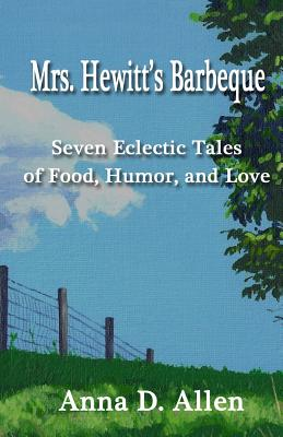 Mrs. Hewitt's Barbeque: Seven Eclectic Tales of Food, Humor, and Love by Anna D. Allen