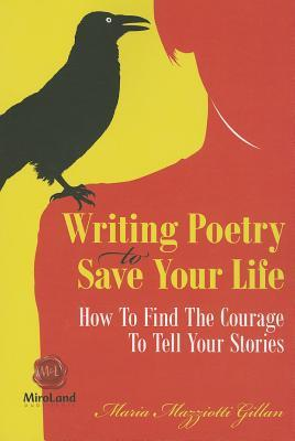 Writing Poetry To Save Your Life: How To Find The Courage To Tell Your Stories by Maria Mazziotti Gillan