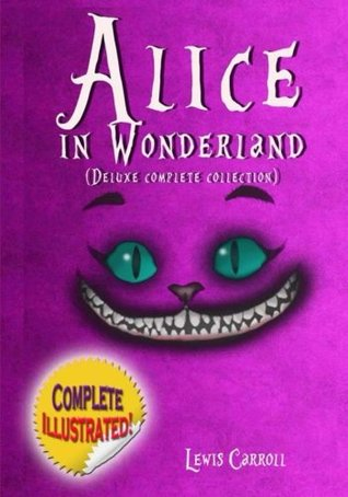 Alice in Wonderland: Deluxe Complete Collection Illustrated: Alice's Adventures In Wonderland, Through The Looking Glass, Alice's Adventures Under Ground And The Hunting Of The Snark by Lewis Carroll
