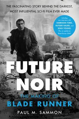 Future Noir Revised & Updated Edition: The Making of Blade Runner by Paul M. Sammon