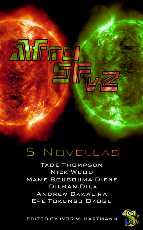AfroSFv2 by Tade Thompson, Nick Wood, Dilman Dila, Andrew Dakalira, Efe Tokunbo Okogu, Mame Bougouma Diene, Ivor W. Hartmann