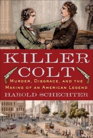 Killer Colt: Murder, Disgrace, and the Making of an American Legend by Harold Schechter