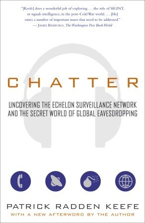 Chatter: Uncovering the Echelon Surveillance Network and the Secret World of Global Eavesdropping by Patrick Radden Keefe