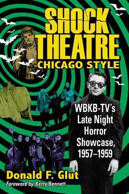 Shock Theatre Chicago Style: Wbkb-Tv's Late Night Horror Showcase, 1957-1959 by Donald F. Glut