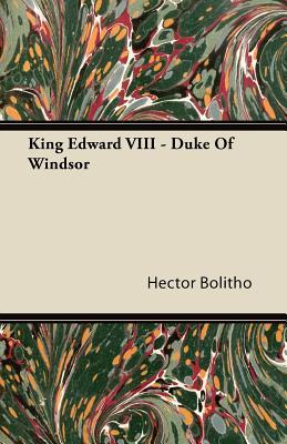 King Edward VIII - Duke of Windsor by Hector Bolitho