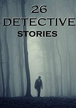 26 Detective Stories: Anthology by E.F. Benson, Rodrigues Ottolengui, Ernest Bramah, Anna Katharine Green, G.K. Chesterton, Edgar Allan Poe, Richard Harding Davis, Wilkie Collins, Victor L. Whitechurch