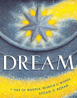 Dream: A Tale of Wonder, Wisdom & Wishes by Susan V. Bosak, James Bennett
