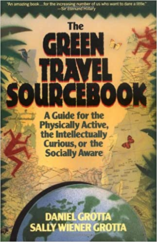 The Green Travel Sourcebook: A Guide For The Physically Active, The Intellectually Curious, Or The Socially Aware by Sally Wiener Grotta, Daniel Grotta