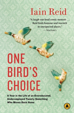 One Bird's Choice: A Year in the Life of an Overeducated, Underemployed Twenty-Something Who Moves Back Home by Iain Reid