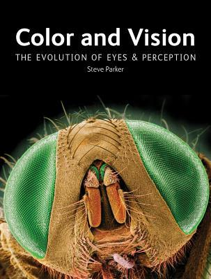 Color and Vision: The Evolution of Eyes and Perception by Steve Parker