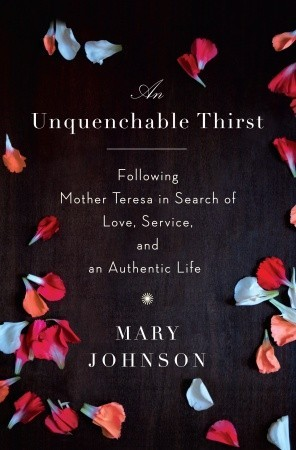 An Unquenchable Thirst: Following Mother Teresa in Search of Love, Service, and an Authentic Life by Mary Johnson