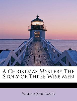 A Christmas Mystery: The Story of Three Wise Men (1910) by William John Locke