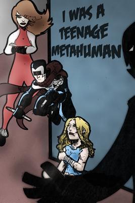 I Was a Teenage Metahuman by Caine Dorr, Wayne Ligon, Travis Hiltz
