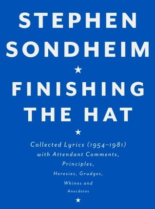 Finishing the Hat: Collected Lyrics, 1954-1981, With Attendant Comments, Principles, Heresies, Grudges, Whines, and Anecdotes by Stephen Sondheim