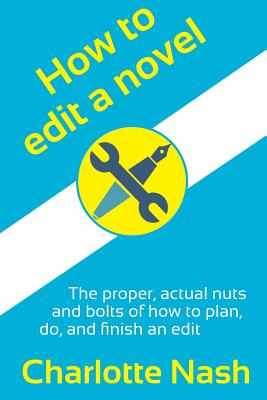 How to edit a novel: The proper, actual nuts-and-bolts of how to plan, do, and finish an edit by Charlotte Nash