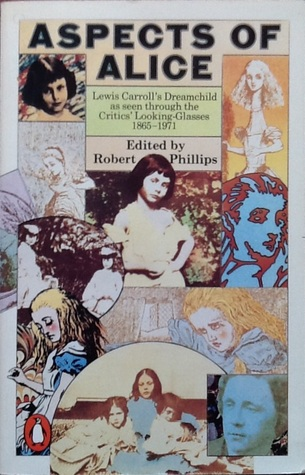 Aspects of Alice: Lewis Carroll's Dreamchild As Seen Through the Critics' Looking-Glasses, 1865-1971 by Robert S. Phillips