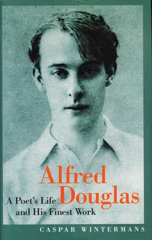 Alfred Douglas: A Poet's Life and His Finest Work by Caspar Wintermans, Alfred Bruce Douglas