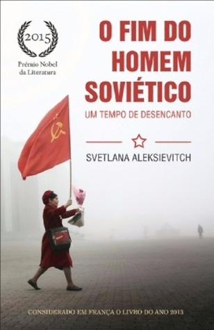 O Fim do Homem Soviético: Um Tempo de Desencanto by Svetlana Alexievich, António Pescada