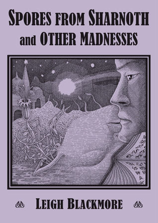Spores from Sharnothand Other Madnesses by Leigh Blackmore