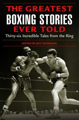 Greatest Boxing Stories Ever Told: Thirty-Six Incredible Tales from the Ring by Jeff Silverman