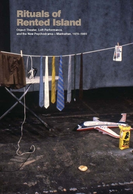 Rituals of Rented Island: Object Theater, Loft Performance, and the New Psychodrama--Manhattan, 1970-1980 by Jay Sanders