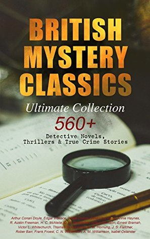 British Mystery Classics - Ultimate Collection: 560+ Detective Novels, Thrillers & True Crime Stories: Complete Sherlock Holmes, Father Brown, Four Just ... Cases, Max Carrados Stories and many more by Thomas W. Hanshew, Frank Craig, Ethel Lina White, Walter Paget, R. Austin Freeman, J.S. Fletcher, Frank Snapp, Isabel Ostander, C.N. Williamson, A.M. Williamson, Stanley L. Wood, Max Cowper, Frederick Lowenheim, George W. Lambert, Ernest Bramah, Arthur Morrison, Joseph Finnemore, Richard C. Woodville, Arthur H. Buckland, George Hutchinson, Arthur Twidle, Richard Gutschmidt, M. Leone Bracker, Frank Froest, Cyrus Cuneo, G.K. Chesterton, Sidney Paget, Charles Kerr, Clarence Rowe, André Castaigne, E.W. Hornung, Sapper, D.H. Friston, Edgar Wallace, Arthur Conan Doyle, Claude A. Shepperson, Frederic Dorr Steele, Rober Barr, John McLenan, Annie Haynes, Wilkie Collins, Harrison Fisher, Harold Piffard, Arthur I. Keller, Victor L. Whitechurch