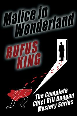 Malice in Wonderland: The Complete Adventures of Chief Bill Duggan by Rufus King