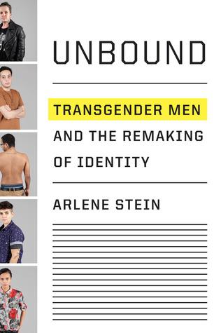 Unbound: Transgender Men and the Remaking of Identity by Arlene Stein