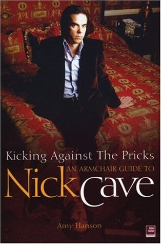 Kicking Against The Pricks: An Armchair Guide to Nick Cave by Amy Hanson