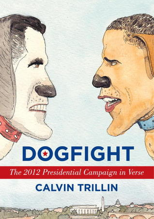 Dogfight: The 2012 Presidential Campaign in Verse by Calvin Trillin