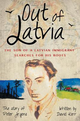 Out of Latvia: The Son of a Latvian Immigrant Searches for his Roots. by David Kerr