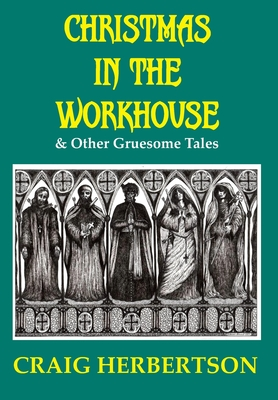 Christmas in the Workhouse & Other Gruesome Tales by Craig Herbertson