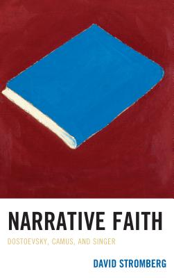 Narrative Faith: Dostoevsky, Camus, and Singer by David Stromberg