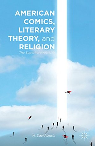 American Comics, Literary Theory, and Religion: The Superhero Afterlife by A. David Lewis