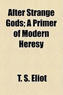 After Strange Gods : A Primer of Modern Heresy by T.S. Eliot