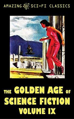 The Golden Age of Science Fiction - Volume IX by Robert Moore Williams, Frank Robinson, Raymond F. Jones, E.G. Von Wald, William Morrison, Leroy Yerxa, Berkeley Livingston, Gordon R. Dickson, John McGeevey, Ross Rocklynne, Betsy Curtis