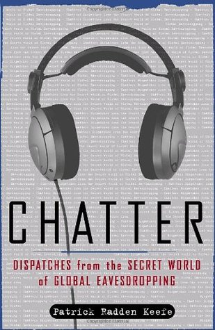 Chatter: Dispatches from the Secret World of Global Eavesdropping by Patrick Radden Keefe