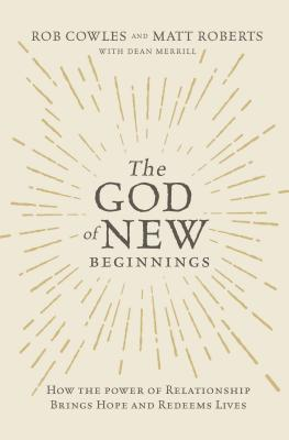 The God of New Beginnings: How the Power of Relationship Brings Hope and Redeems Lives by Matt Roberts, Rob Cowles