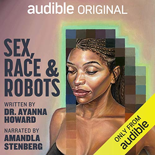 Sex, Race, and Robots - How to Be Human in the Age of AI by Ayanna Howard