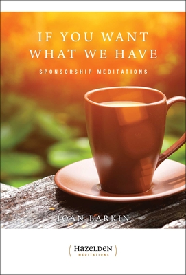 If You Want What We Have: Sponsorship Meditations by Joan Larkin