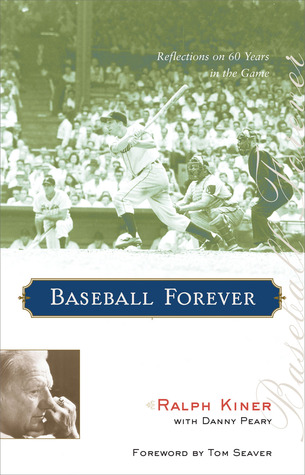 Baseball Forever: Reflections on 60 Years in the Game by Ralph Kiner, Danny Peary, Tom Seaver