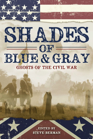 Shades of Blue and Gray: Ghosts of the Civil War by Steve Berman, Carrie Laben, Kristopher Reisz, Russell Davis, Connie Wilkins, John F.D. Taff, Chaz Brenchley, Nick Mamatas, Lee Hoffman, Jeff Mann, Laird Barron, Cindy Potts, Ambrose Bierce, Albert E. Cowdrey, Christopher M. Cevasco, Will Ludwigsen, Jennifer R. Povey, Ed Kurtz, Jameson Currier, Tenea D. Johnson, Devin Poore, Caren Gussoff, Melissa Scott