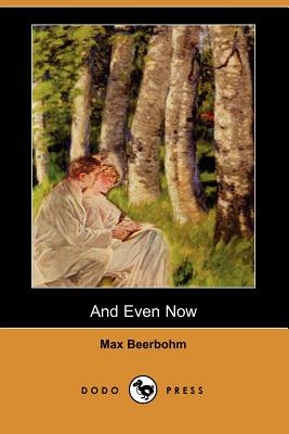 And Even Now (Dodo Press) by Max Beerbohm