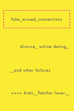Fake Missed Connections: Divorce, Online Dating, and Other Failures by Brett Fletcher Lauer