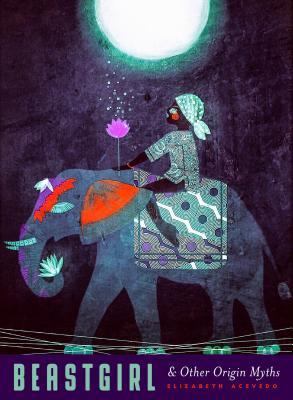 Beastgirl & Other Origin Myths by Elizabeth Acevedo